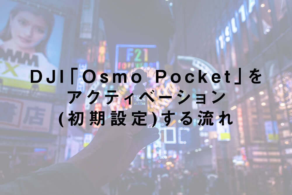 DJI「Osmo Pocket」をアクティベーション(初期設定)する流れ