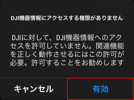 「DJI機器情報にアクセスする権限がありません」と表示されるので「有効」ボタンをタップします